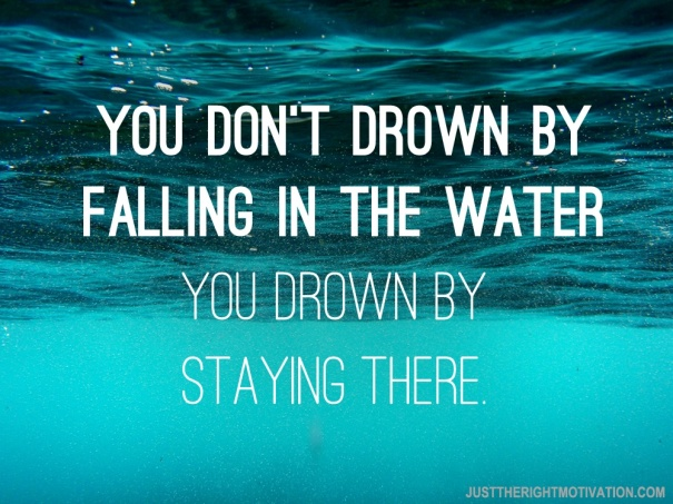 You-dont-drown-by-falling-in-the-water.-You-drown-by-staying-there